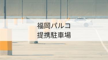 「福岡PARCO提携駐車場」割引サービスを利用して駐車料金を抑えよう
